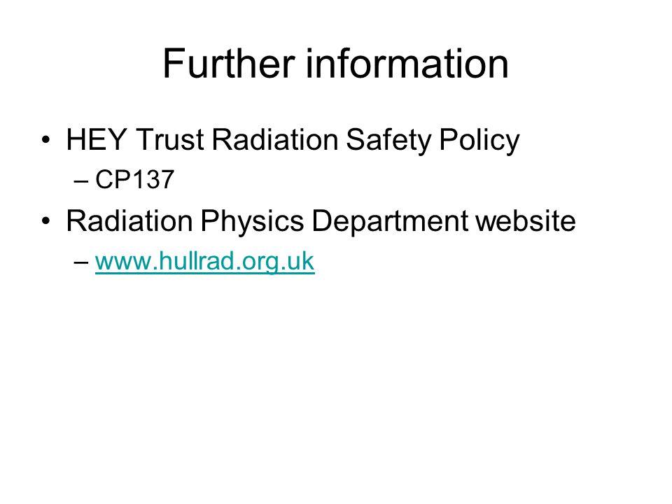 Further information HEY Trust Radiation Safety Policy –CP137 Radiation Physics Department website –www.hullrad.org.ukwww.hullrad.org.uk