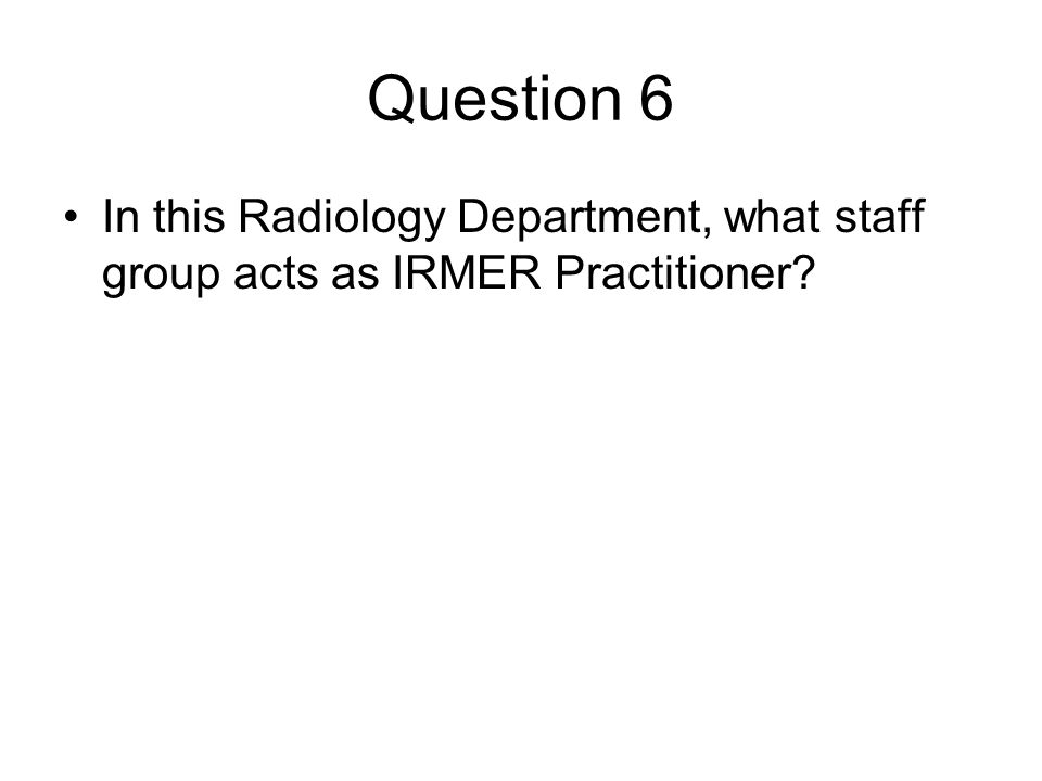 Question 6 In this Radiology Department, what staff group acts as IRMER Practitioner?