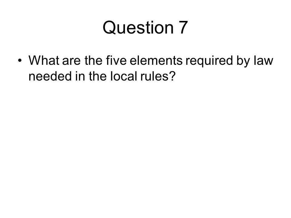 Question 7 What are the five elements required by law needed in the local rules?