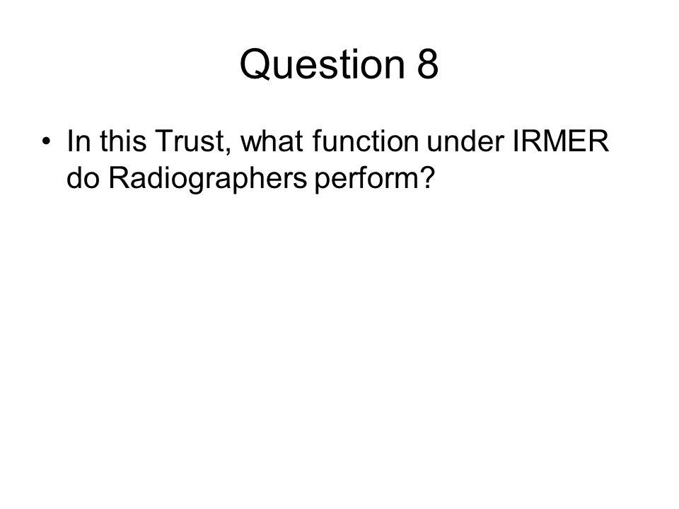Question 8 In this Trust, what function under IRMER do Radiographers perform?