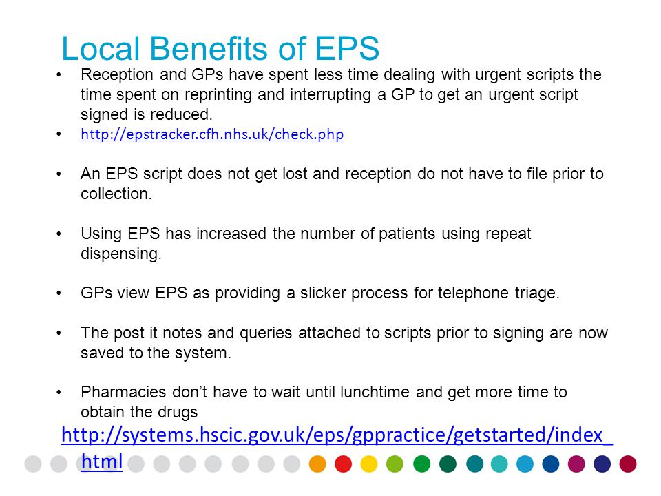 Local Benefits of EPS Reception and GPs have spent less time dealing with urgent scripts the time spent on reprinting and interrupting a GP to get an urgent script signed is reduced.