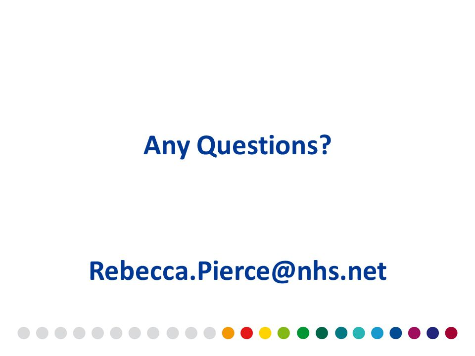 Any Questions Rebecca.Pierce@nhs.net