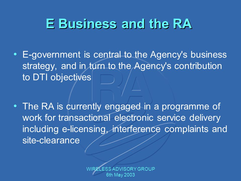 WIRELESS ADVISORY GROUP 6th May 2003 E Business and the RA E-government is central to the Agency's business strategy, and in turn to the Agency's cont