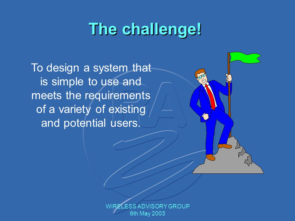 WIRELESS ADVISORY GROUP 6th May 2003 The challenge! To design a system that is simple to use and meets the requirements of a variety of existing and p