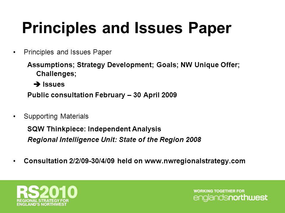 Principles and Issues Paper Assumptions; Strategy Development; Goals; NW Unique Offer; Challenges;  Issues Public consultation February – 30 April 2009 Supporting Materials SQW Thinkpiece: Independent Analysis Regional Intelligence Unit: State of the Region 2008 Consultation 2/2/09-30/4/09 held on www.nwregionalstrategy.com