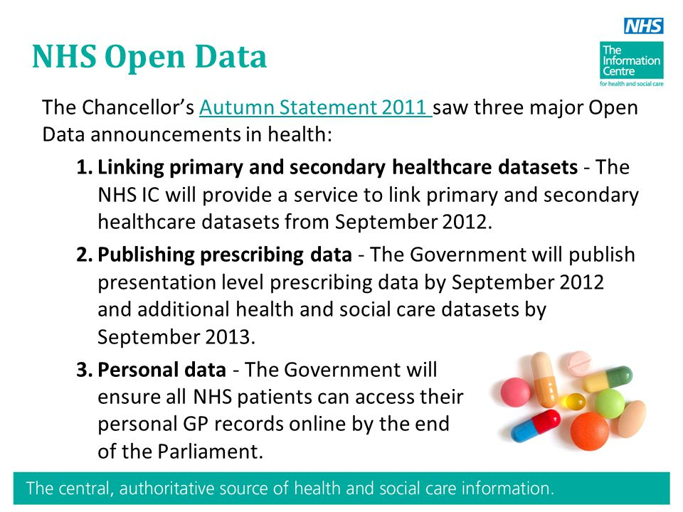 NHS Open Data The Chancellor's Autumn Statement 2011 saw three major Open Data announcements in health:Autumn Statement 2011 1.Linking primary and secondary healthcare datasets - The NHS IC will provide a service to link primary and secondary healthcare datasets from September 2012.