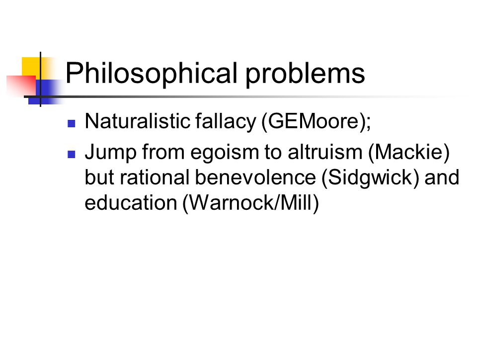 Philosophical problems Naturalistic fallacy (GEMoore); Jump from egoism to altruism (Mackie) but rational benevolence (Sidgwick) and education (Warnock/Mill)