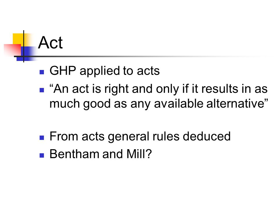 "Act GHP applied to acts ""An act is right and only if it results in as much good as any available alternative"" From acts general rules deduced Bentham"