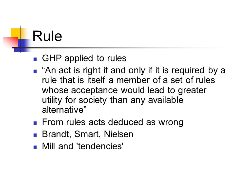 Rule GHP applied to rules An act is right if and only if it is required by a rule that is itself a member of a set of rules whose acceptance would lead to greater utility for society than any available alternative From rules acts deduced as wrong Brandt, Smart, Nielsen Mill and tendencies