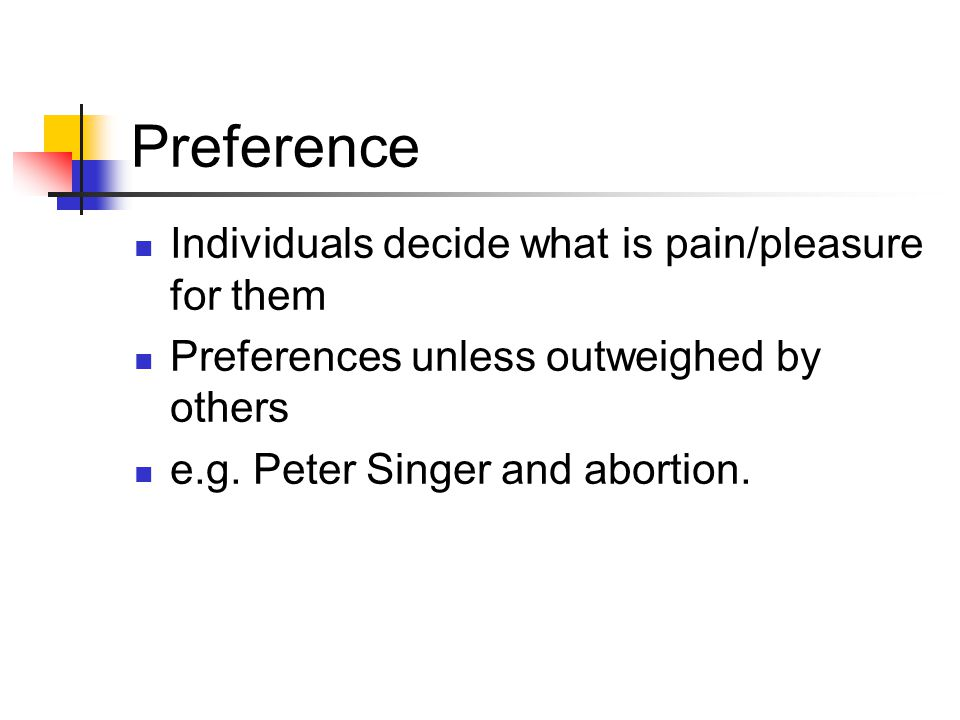 Preference Individuals decide what is pain/pleasure for them Preferences unless outweighed by others e.g.