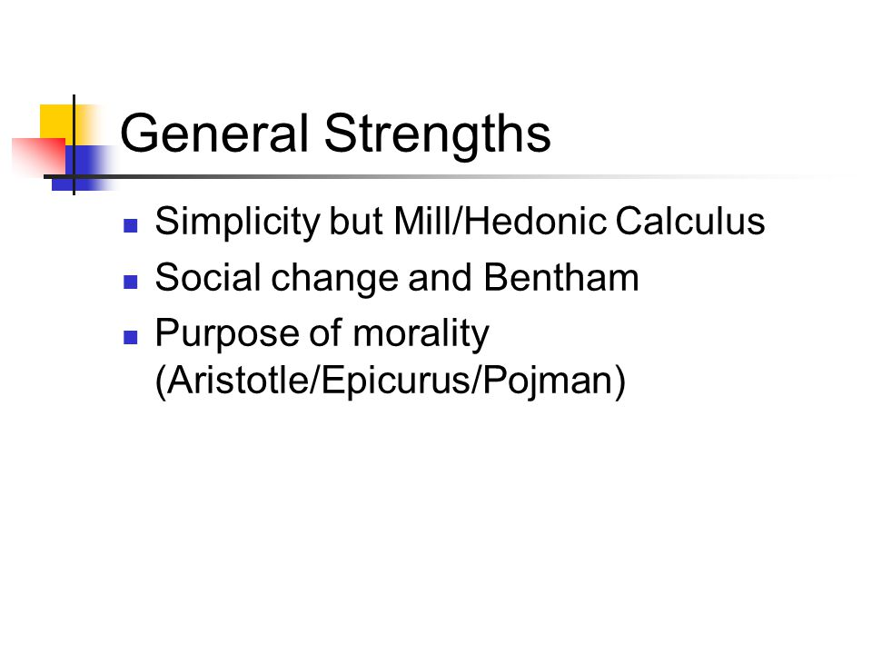 General Strengths Simplicity but Mill/Hedonic Calculus Social change and Bentham Purpose of morality (Aristotle/Epicurus/Pojman)