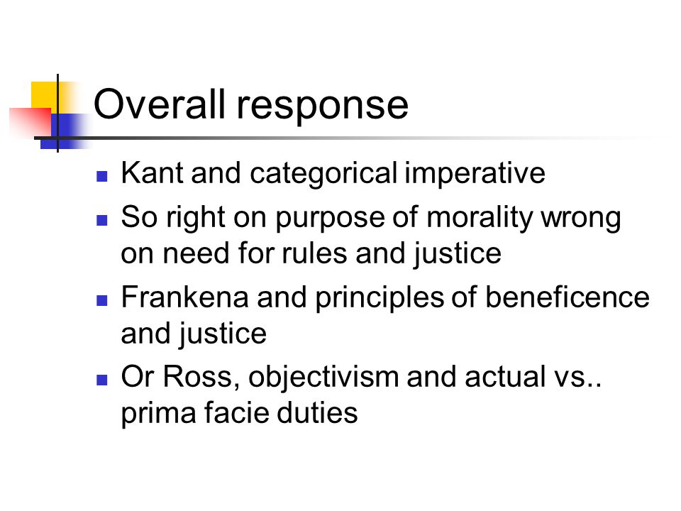 Overall response Kant and categorical imperative So right on purpose of morality wrong on need for rules and justice Frankena and principles of benefi