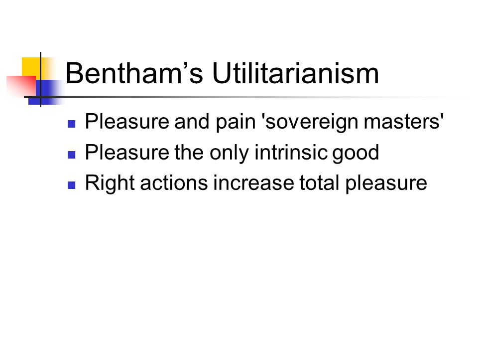 Bentham's Utilitarianism Pleasure and pain 'sovereign masters' Pleasure the only intrinsic good Right actions increase total pleasure