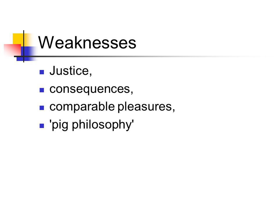 Weaknesses Justice, consequences, comparable pleasures, 'pig philosophy'