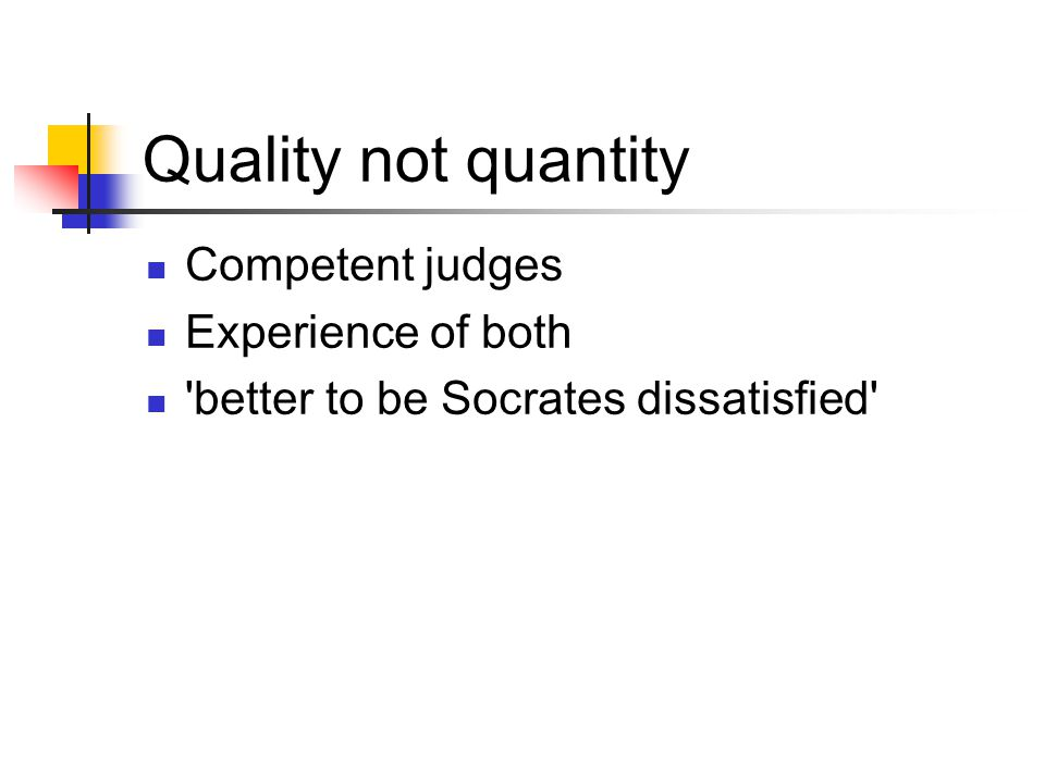 Quality not quantity Competent judges Experience of both 'better to be Socrates dissatisfied'