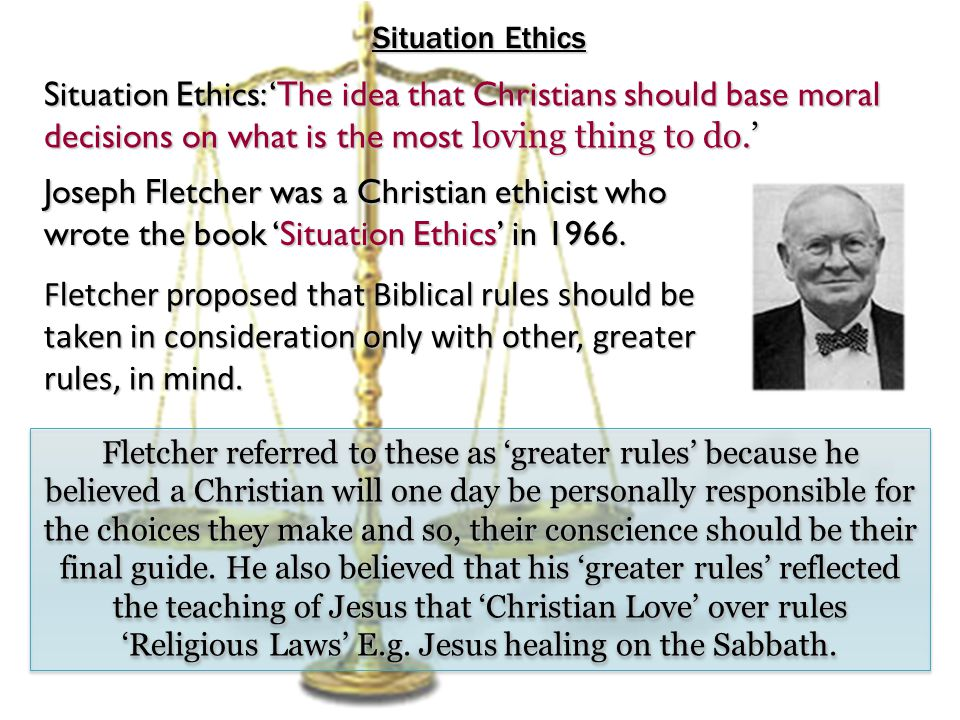 Situation Ethics Situation Ethics: 'The idea that Christians should base moral decisions on what is the most loving thing to do.' Joseph Fletcher was a Christian ethicist who wrote the book 'Situation Ethics' in 1966.