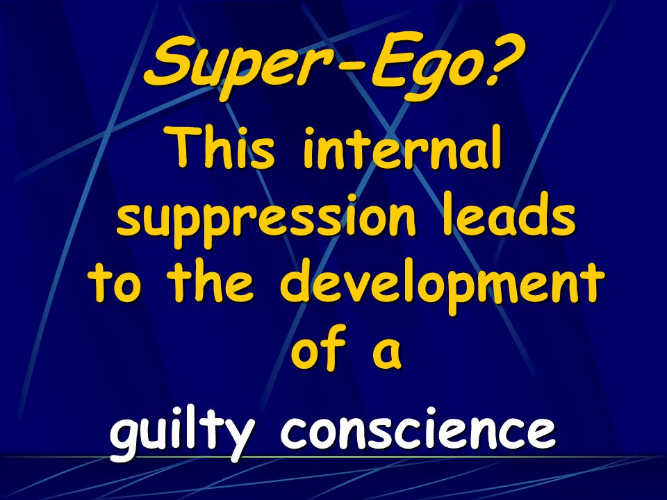 Super-Ego? This internal suppression leads to the development of a guilty conscience