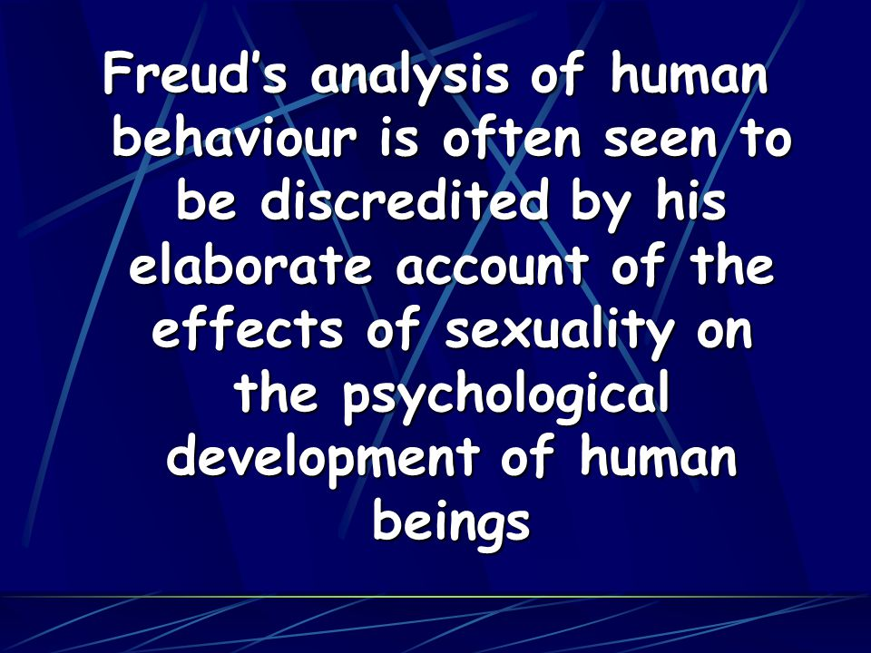 Freud's analysis of human behaviour is often seen to be discredited by his elaborate account of the effects of sexuality on the psychological development of human beings