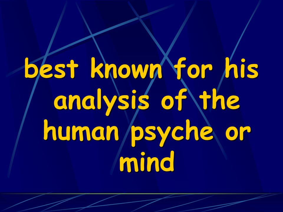 best known for his analysis of the human psyche or mind