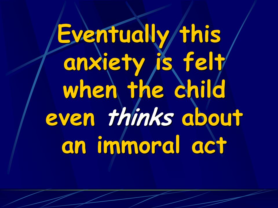 Eventually this anxiety is felt when the child even thinks about an immoral act