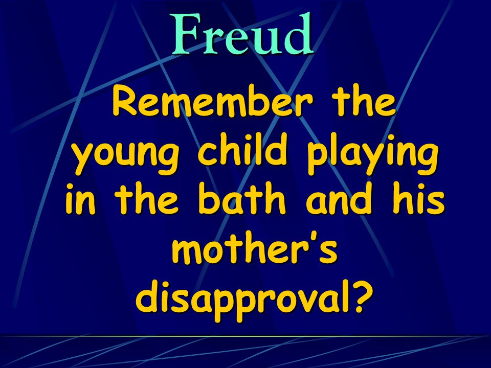 Freud Remember the young child playing in the bath and his mother's disapproval.