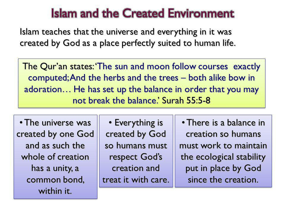 Islam teaches that the universe and everything in it was created by God as a place perfectly suited to human life. The universe was created by one God