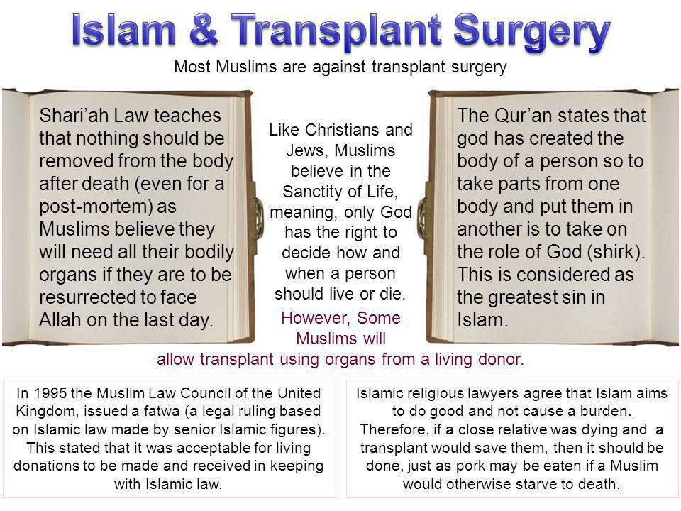 Most Muslims are against transplant surgery Shari'ah Law teaches that nothing should be removed from the body after death (even for a post-mortem) as