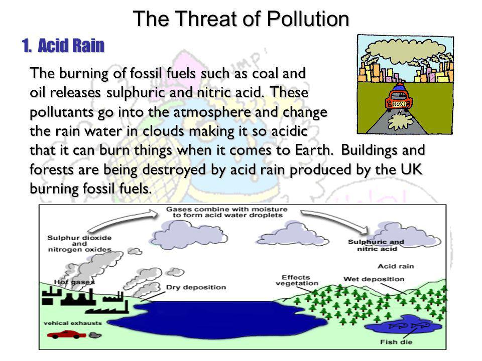 1. Acid Rain The burning of fossil fuels such as coal and oil releases sulphuric and nitric acid. These pollutants go into the atmosphere and change t