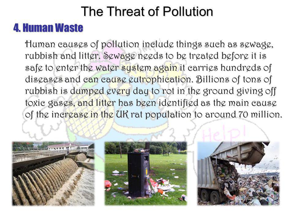 4. Human Waste Human causes of pollution include things such as sewage, rubbish and litter. Sewage needs to be treated before it is safe to enter the
