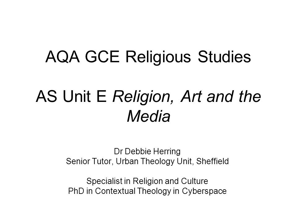 AQA GCE Religious Studies AS Unit E Religion, Art and the Media Dr Debbie Herring Senior Tutor, Urban Theology Unit, Sheffield Specialist in Religion and Culture PhD in Contextual Theology in Cyberspace