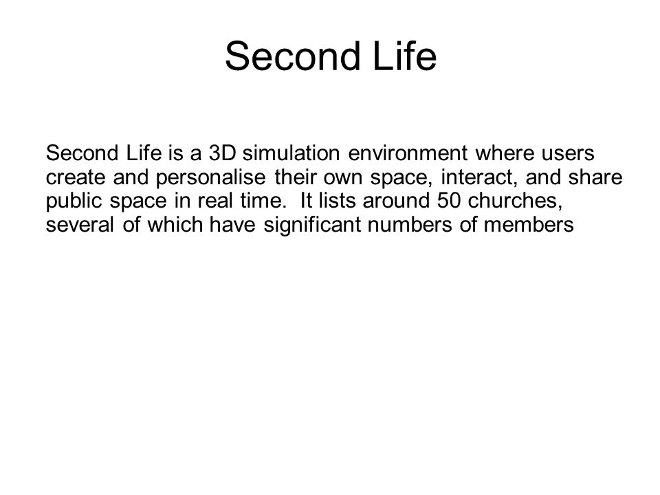 Second Life Second Life is a 3D simulation environment where users create and personalise their own space, interact, and share public space in real time.