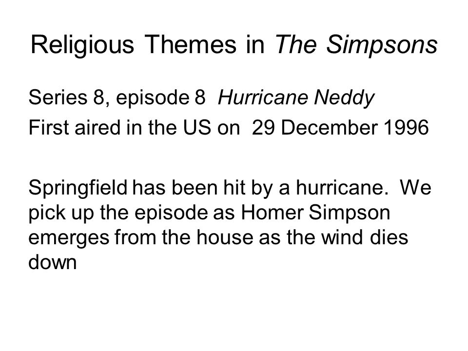 Religious Themes in The Simpsons Series 8, episode 8 Hurricane Neddy First aired in the US on 29 December 1996 Springfield has been hit by a hurricane.