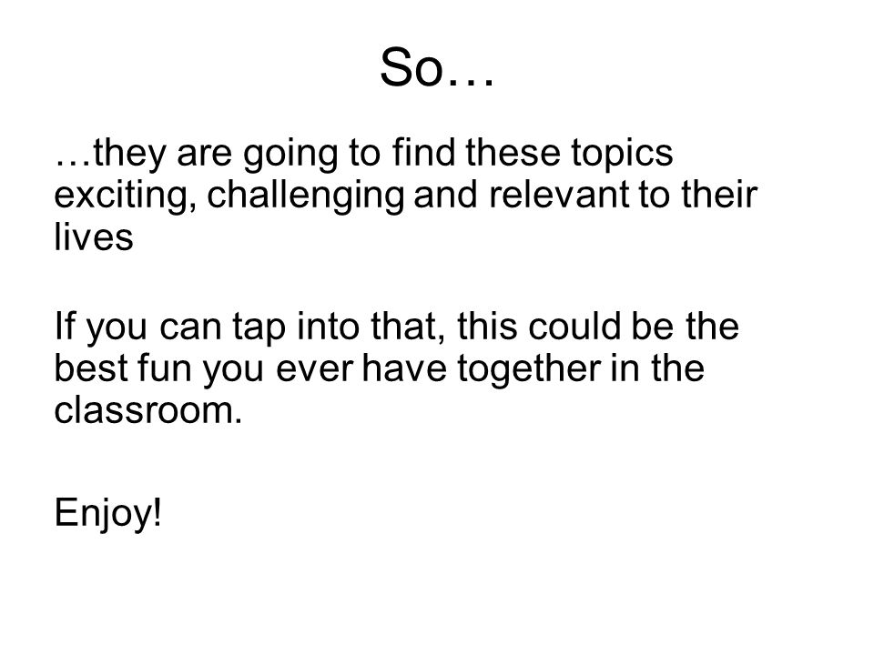 So… …they are going to find these topics exciting, challenging and relevant to their lives If you can tap into that, this could be the best fun you ever have together in the classroom.