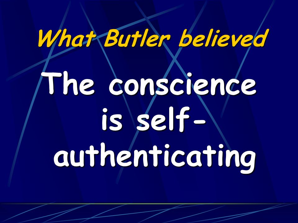 What Butler believed The demands of conscience are compelling without any recourse to an external authority