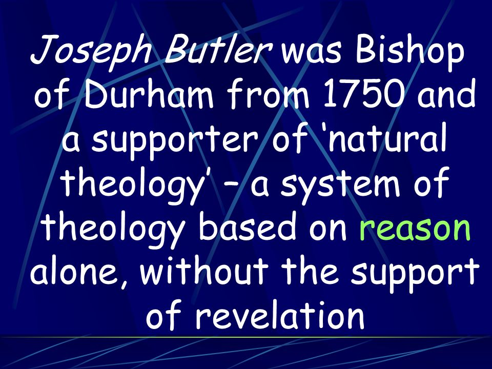 Joseph Butler was Bishop of Durham from 1750 and a supporter of 'natural theology' – a system of theology based on reason alone, without the support of revelation
