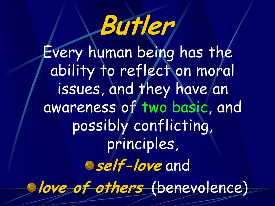Butler Every human being has the ability to reflect on moral issues, and they have an awareness of two basic, and possibly conflicting, principles, self-love self-love and love of others love of others (benevolence)