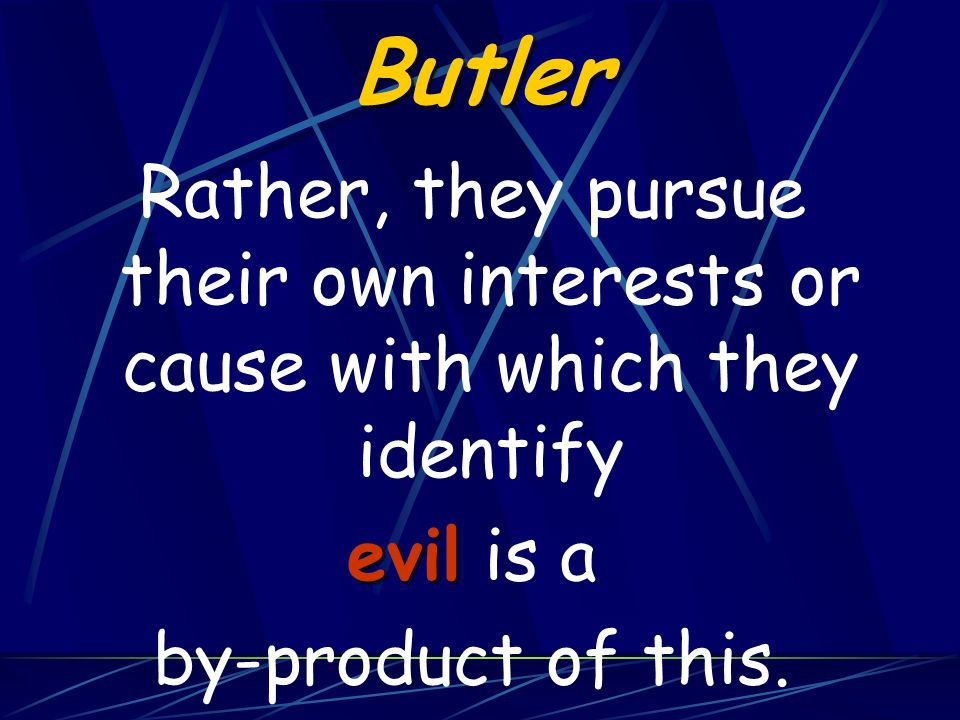 Butler Rather, they pursue their own interests or cause with which they identify evil evil is a by-product of this.