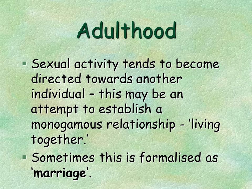 Adulthood  Sexual activity tends to become directed towards another individual – this may be an attempt to establish a monogamous relationship - 'living together.' §Sometimes this is formalised as 'marriage'.