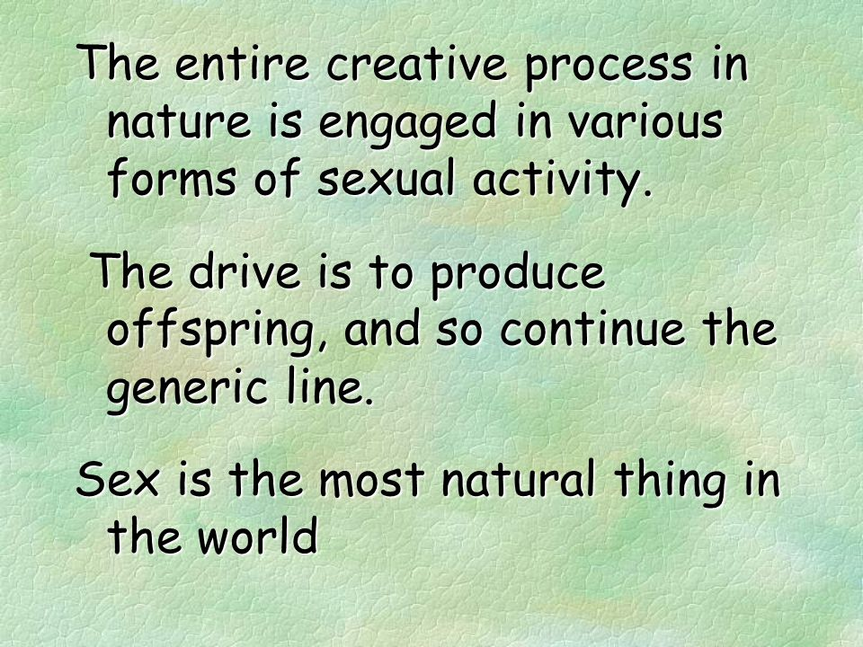 Almost every activity undertaken by a living organism is to enhance the possibility of the continuation of its own species.