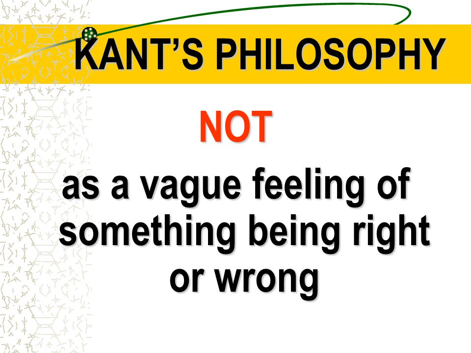 KANT'S PHILOSOPHY NOT as a vague feeling of something being right or wrong