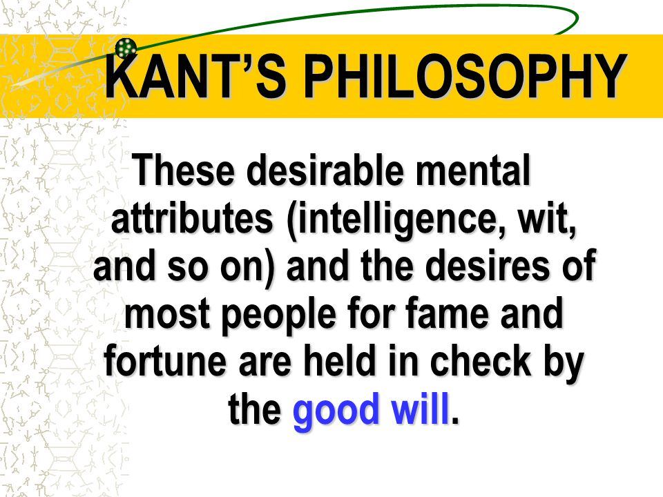 KANT'S PHILOSOPHY These desirable mental attributes (intelligence, wit, and so on) and the desires of most people for fame and fortune are held in check by the good will.