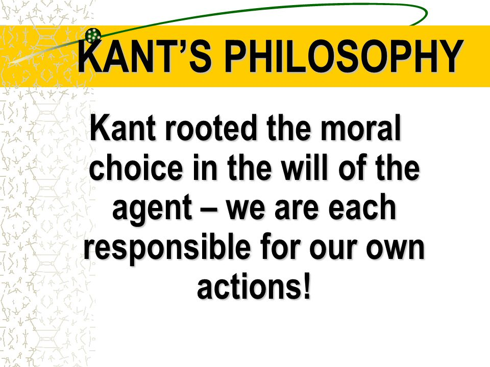 KANT'S PHILOSOPHY Kant rooted the moral choice in the will of the agent – we are each responsible for our own actions!