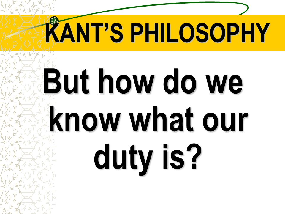 KANT'S PHILOSOPHY But how do we know what our duty is?