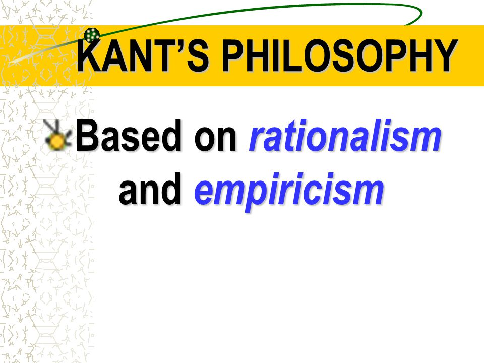 KANT'S PHILOSOPHY Based on rationalism and empiricism