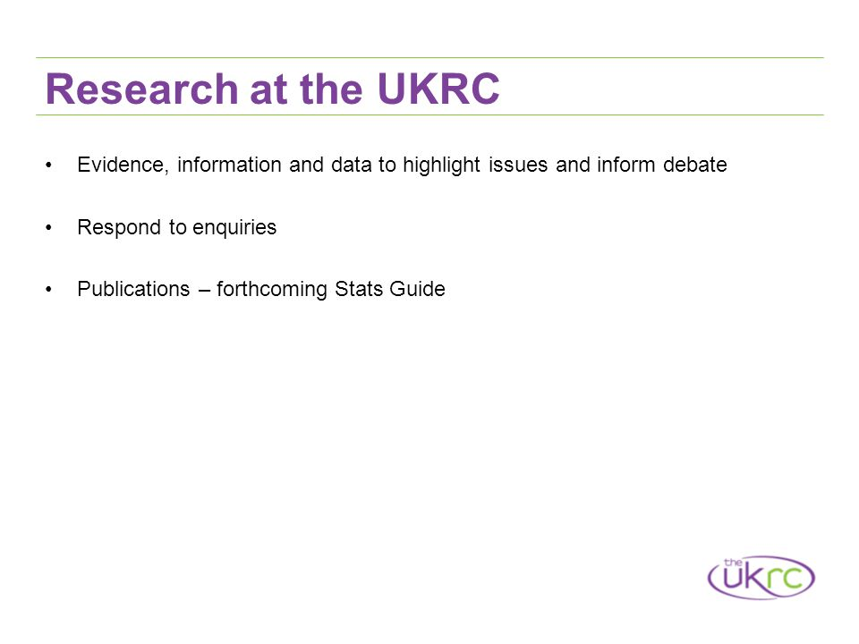 Research at the UKRC Evidence, information and data to highlight issues and inform debate Respond to enquiries Publications – forthcoming Stats Guide