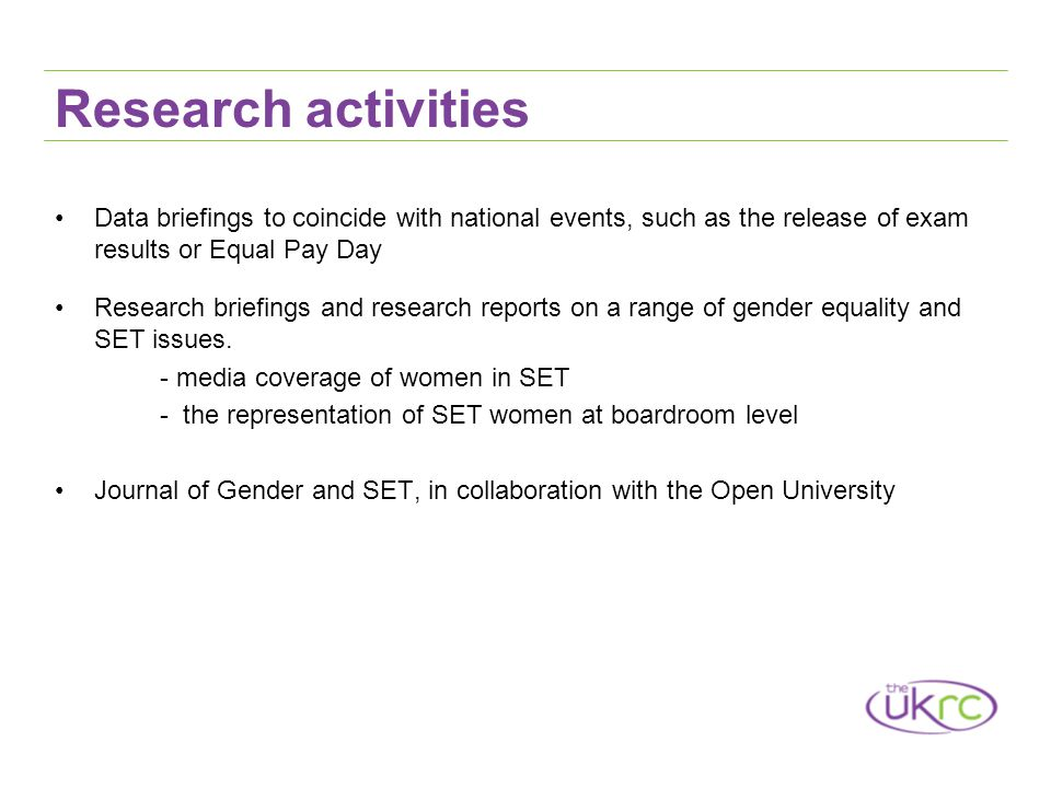 Research activities Data briefings to coincide with national events, such as the release of exam results or Equal Pay Day Research briefings and research reports on a range of gender equality and SET issues.