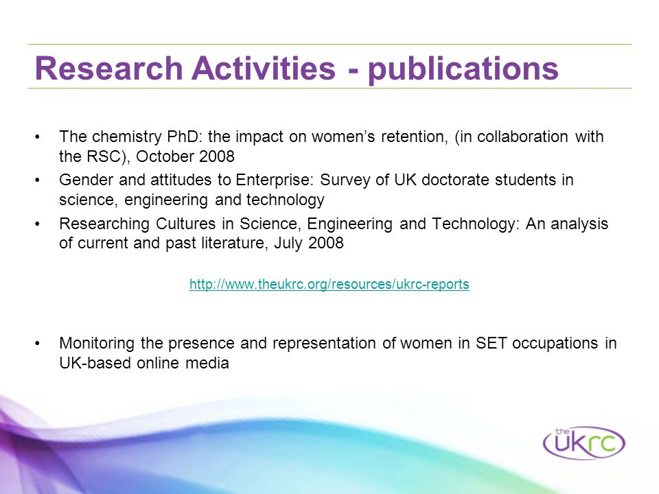 Research Activities - publications The chemistry PhD: the impact on women's retention, (in collaboration with the RSC), October 2008 Gender and attitudes to Enterprise: Survey of UK doctorate students in science, engineering and technology Researching Cultures in Science, Engineering and Technology: An analysis of current and past literature, July 2008 http://www.theukrc.org/resources/ukrc-reports Monitoring the presence and representation of women in SET occupations in UK-based online media
