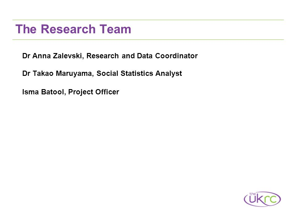 The Research Team Dr Anna Zalevski, Research and Data Coordinator Dr Takao Maruyama, Social Statistics Analyst Isma Batool, Project Officer
