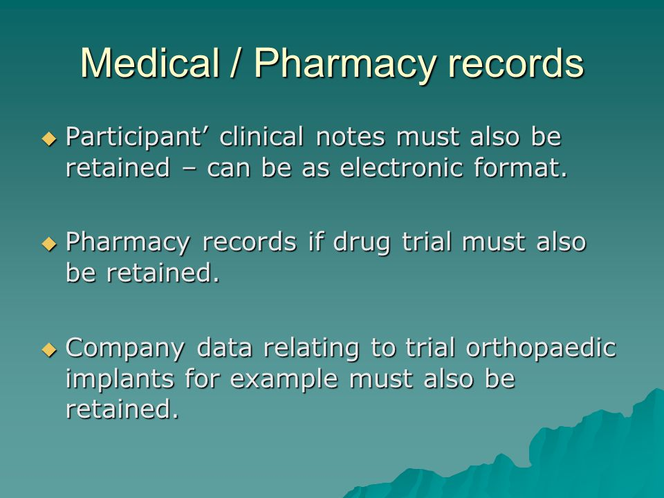 Medical / Pharmacy records  Participant' clinical notes must also be retained – can be as electronic format.