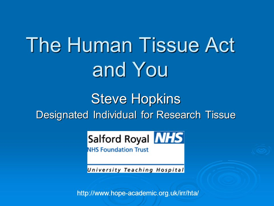 The Human Tissue Act and You Steve Hopkins Designated Individual for Research Tissue http://www.hope-academic.org.uk/irr/hta/